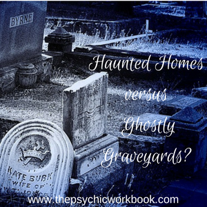 Haunted Homes versus Ghostly Graveyards