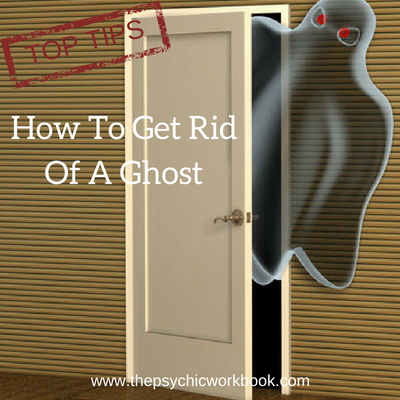 Top Tips What To Do To Get Rid Of A Ghost